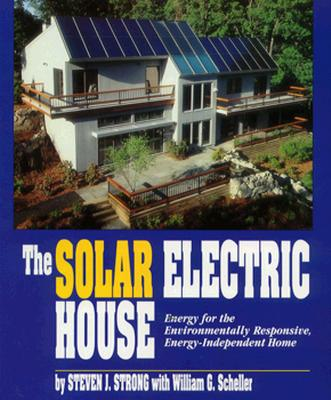 The Solar Electric House: Energy for the Environmentally-Responsive, Energy-Independent Home - Strong, Steven J, and Scheller, William G