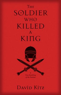 The Soldier Who Killed a King: A True Retelling of the Passion - Kitz, David