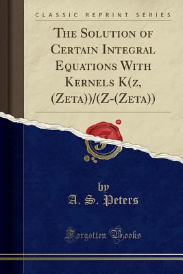 The Solution of Certain Integral Equations with Kernels K(z, (Zeta))/(Z-(Zeta)) (Classic Reprint) - Peters, A S