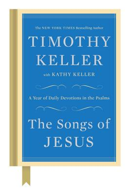 The Songs of Jesus: A Year of Daily Devotions in the Psalms - Keller, Timothy, and Keller, Kathy