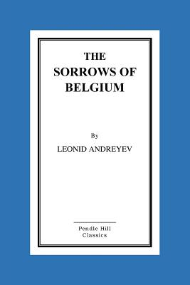 The Sorrows of Belgium: A Play in Six Scenes - Andreyev, Leonid, and Bernstein, Herman (Translated by)