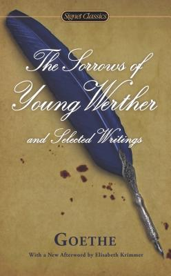 The Sorrows of Young Werther and Selected Writings - Goethe, Johann Wolfgang Von