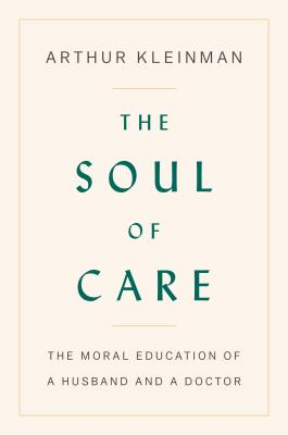 The Soul of Care: The Moral Education of a Husband and a Doctor - Kleinman, Arthur