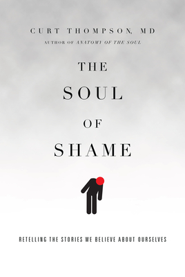 The Soul of Shame: Retelling the Stories We Believe about Ourselves - Thompson, Curt