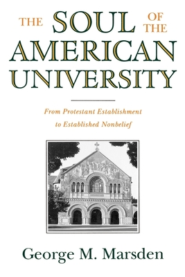 The Soul of the American University: From Protestant Establishment to Established Nonbelief - Marsden, George M