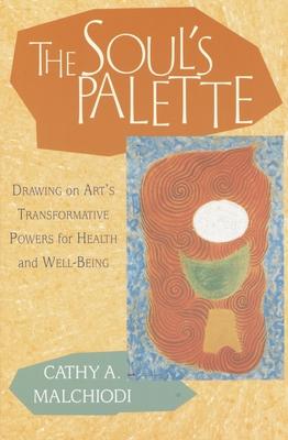 The Soul's Palette: Drawing on Art's Transformative Powers - Malchiodi, Cathy A, M.A., A.T.R., L.P.A.T., L.P.C.C.