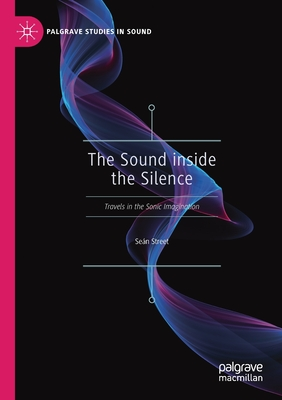 The Sound Inside the Silence: Travels in the Sonic Imagination - Street, Seán