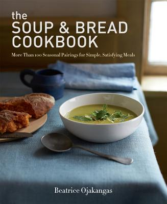 The Soup & Bread Cookbook: More Than 100 Seasonal Pairings for Simple, Satisfying Meals - Ojakangas, Beatrice