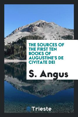The Sources of the First Ten Books of Augustine's de Civitate Dei - Angus, S