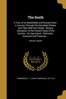 The South: A Tour of Its Battlefields and Ruined Cities: A Journey Through the Desolated States, and Talks with the People: Being a Decription of the Present State of the Country - Its Agriculture - Railroads -Business and Finances ...; Volume Copy#1 - Trowbridge, J T (John Townsend) 1827- (Creator)