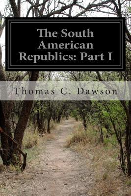 The South American Republics: Part I - Dawson, Thomas C