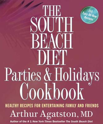 The South Beach Diet Parties & Holidays Cookbook: Healthy Recipes for Entertaining Family and Friends - Agatston, Arthur