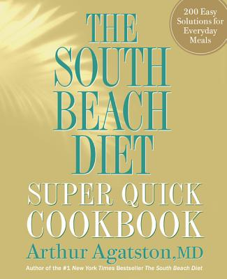 The South Beach Diet Super Quick Cookbook: 200 Easy Solutions for Everyday Meals - Agatston, Arthur