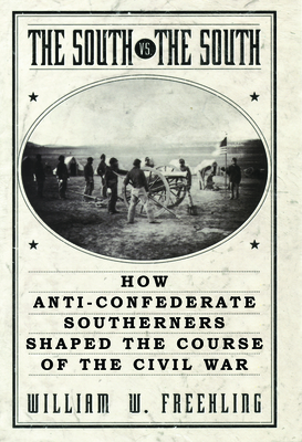 The South Vs. the South: How Anti-Confederate Southerners Shaped the Course of the Civil War - Freehling, William W