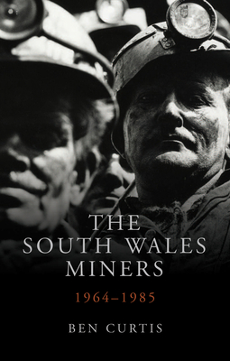 The South Wales Miners: 1964-1985 - Curtis, Ben