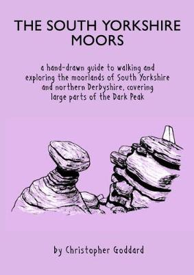 The South Yorkshire Moors: A hand-drawn guide to walking and exploring the moorlands of South Yorkshire and northern Derbyshire, covering large parts of the Peak District - Goddard, Christopher
