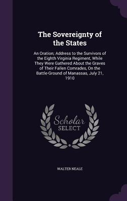 The Sovereignty of the States: An Oration; Address to the Survivors of the Eighth Virginia Regiment, While They Were Gathered about the Graves of Their Fallen Comrades, on the Battle-Ground of Manassas, July 21, 1910 - Neale, Walter