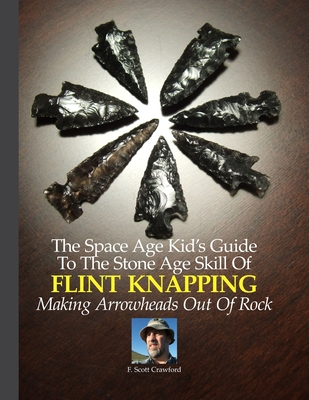 The Space Age Kid's Guide to the Stone Age Skill of Flint Knapping: Making Arrowheads Out of Rock - Crawford, F Scott