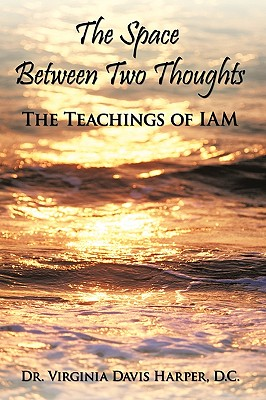 The Space Between Two Thoughts: The Teachings of Iam - Harper, Virginia Davis, Dr., and Harper D C, Dr Virginia Davis
