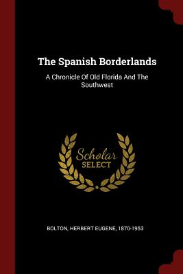 The Spanish Borderlands: A Chronicle of Old Florida and the Southwest - Bolton, Herbert Eugene 1870-1953 (Creator)