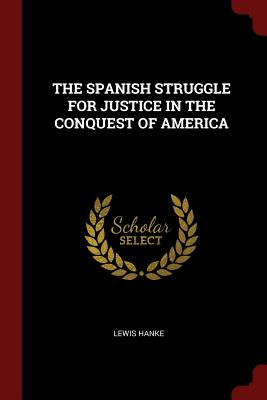 The Spanish Struggle for Justice in the Conquest of America - Hanke, Lewis
