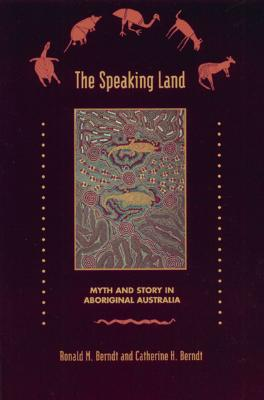 The Speaking Land: Myth and Story in Aboriginal Australia - Berndt, Ronald M, and Berndt, Catherine H