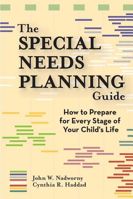 The Special Needs Planning Guide: How to Prepare for Every Stage in Your Child's Life - Nadworny, John, and Haddad, Cynthia