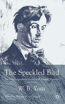 The Speckled Bird: An Autobiographical Novel with Variant Versions - Yeats, W. B., and O'Donnell, William H. (Editor)