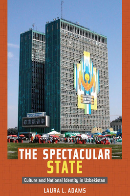 The Spectacular State: Culture and National Identity in Uzbekistan - Adams, Laura L