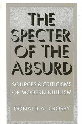 The Specter of the Absurd: Sources and Criticisms of Modern Nihilism - Crosby, Donald A