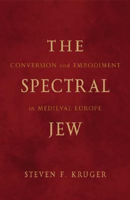 The Spectral Jew: Conversion and Embodiment in Medieval Europe - Kruger, Steven F