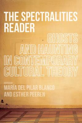 The Spectralities Reader: Ghosts and Haunting in Contemporary Cultural Theory - Del Pilar Blanco, Maria (Editor), and Peeren, Esther (Editor)