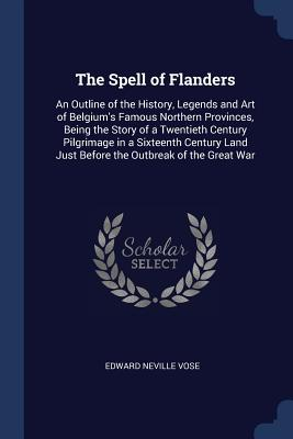 The Spell of Flanders: An Outline of the History, Legends and Art of Belgium's Famous Northern Provinces, Being the Story of a Twentieth Century Pilgrimage in a Sixteenth Century Land Just Before the Outbreak of the Great War - Vose, Edward Neville