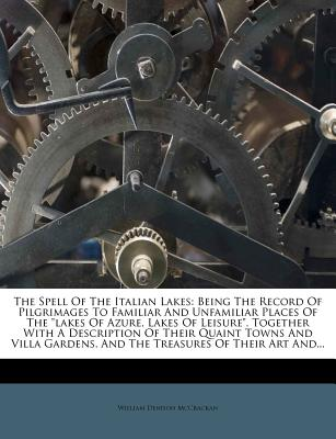 "The Spell of the Italian Lakes: Being the Record of Pilgrimages to Familiar and Unfamiliar Places of the ""Lakes of Azure, Lakes of Leisure,"" Together with a Description of Their Quaint Towns and Villa Gardens, and the Treasures of Their Art And... - McCrackan, William Denison"