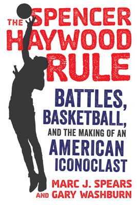 The Spencer Haywood Rule: Battles, Basketball, and the Making of an American Iconoclast - Spears, Marc J, and Washburn, Gary