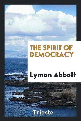 The Spirit of Democracy - Abbott, Lyman