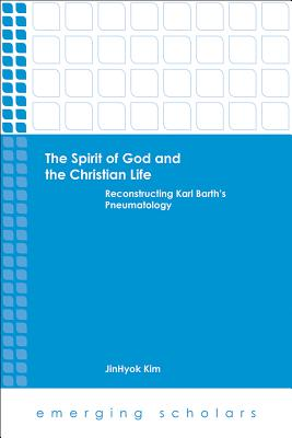 The Spirit of God and the Christian Life: Reconstructing Karl Barth's Pneumatology - Kim, Jinhyok