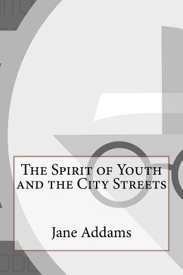 The Spirit of Youth and the City Streets - Addams, Jane