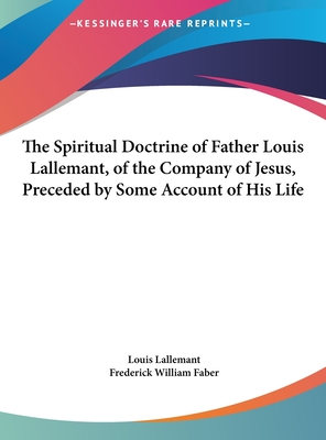The Spiritual Doctrine of Father Louis Lallemant, of the Company of Jesus, Preceded by Some Account of His Life - Lallemant, Louis, and Faber, Frederick William (Translated by)