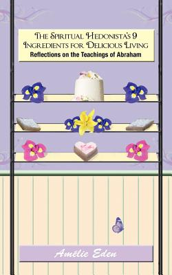 The Spiritual Hedonista's 9 Ingredients for Delicious Living: Reflections on the Teachings of Abraham - Eden, Amelie