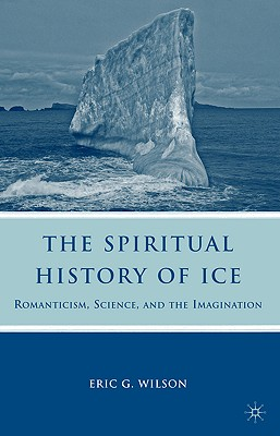 The Spiritual History of Ice: Romanticism, Science and the Imagination - Wilson, E