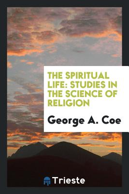 The Spiritual Life: Studies in the Science of Religion - Coe, George a