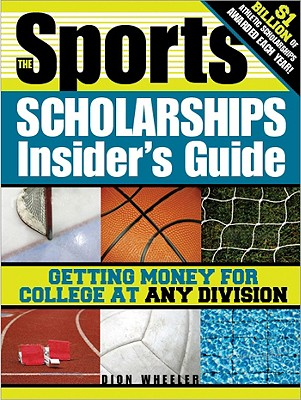 The Sports Scholarships Insider's Guide: Getting Money for College at Any Division - Wheeler, Dion