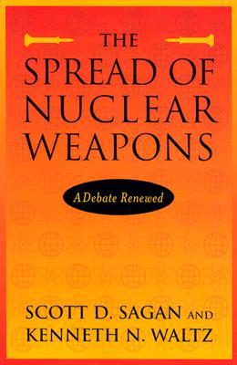 The Spread of Nuclear Weapons: A Debate Renewed - Sagan, Scott Douglas, and Waltz, Kenneth N, Professor