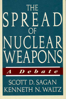 The Spread of Nuclear Weapons: A Debate - Sagan, Scott Douglas, and Waltz, Kenneth N, Professor