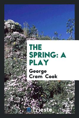 The Spring: A Play - Cook, George Cram