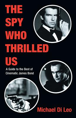 The Spy Who Thrilled Us: A Guide to the Best of Cinematic James Bond - DiLeo, Michael