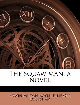 The Squaw Man, a Novel - Royle, Edwin Milton, and Faversham, Julie Opp