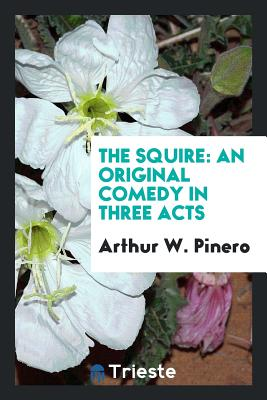 The Squire: An Original Comedy in Three Acts - Pinero, Arthur W