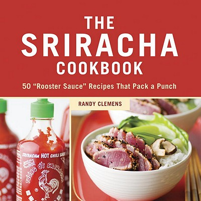 """The Sriracha Cookbook: 50 """"rooster Sauce"""" Recipes That Pack a Punch - Clemens, Randy"""